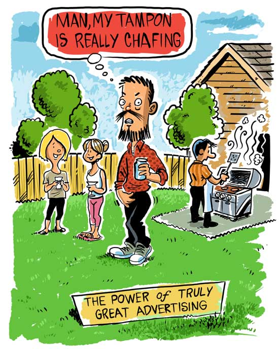 "cartoon of man. ""Man, my tampon is chafing"", caption is ""the power of truly great advertising"""