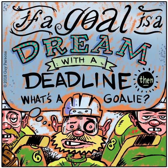 If a goal is a dream with a deadline, what's a goalie?